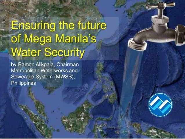 Ensuring the futureof Mega Manila'sWater Securityby Ramon Alikpala, ChairmanMetropolitan Waterworks andSewerage System (MW...