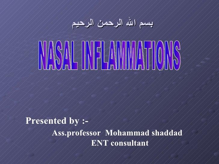 بسم الله الرحمن الرحيم NASAL INFLAMMATIONS Presented by :-   Ass.professor  Mohammad shaddad     ENT consultant