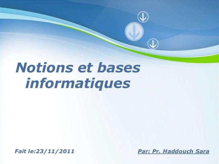 Notions et bases informatiquesFait le:23/11/2011   Powerpoint Templates Par: Pr. Haddouch Sara                            ...