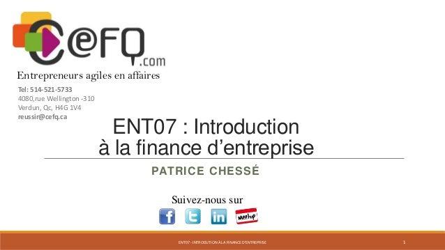 ENT07 : Introduction à la finance d'entreprise PATRICE CHESSÉ Suivez-nous sur Entrepreneurs agiles en affaires Tel: 514-52...