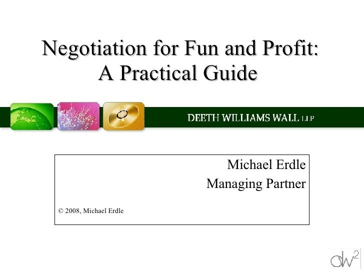 Negotiation for Fun and Profit: A Practical Guide  Michael Erdle Managing Partner © 2008, Michael Erdle