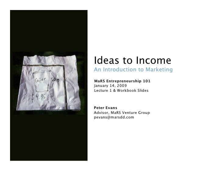 Ideas to Income An Introduction to Marketing MaRS Entrepreneurship 101 January 14, 2009 Lecture 1 & Workbook Slides    P...