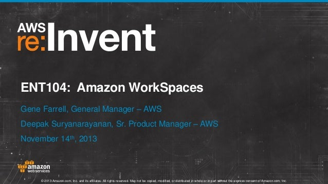 ENT104: Amazon WorkSpaces Gene Farrell, General Manager – AWS Deepak Suryanarayanan, Sr. Product Manager – AWS November 14...