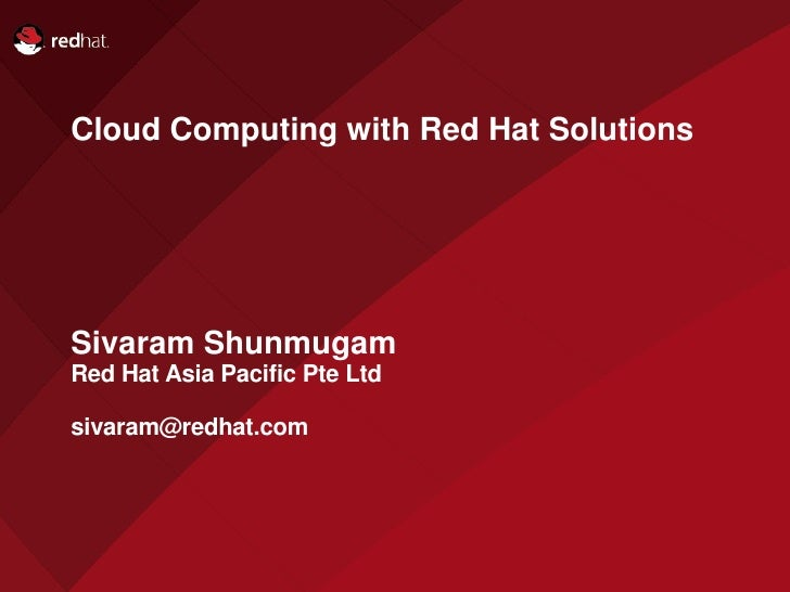 Cloud Computing with Red Hat Solutions     Sivaram Shunmugam Red Hat Asia Pacific Pte Ltd  sivaram@redhat.com