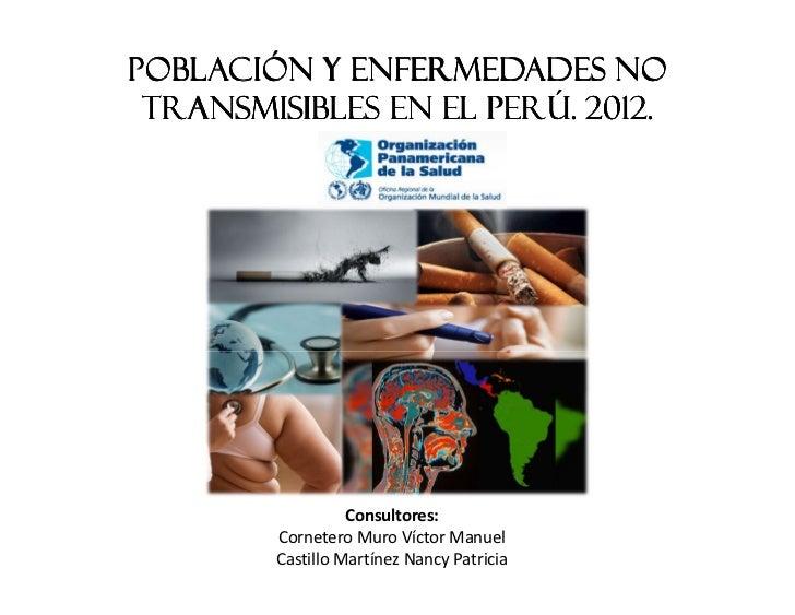 Población y Enfermedades No Transmisibles en el Perú. 2012.                  Consultores:        Cornetero Muro Víctor Man...