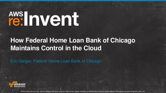 How Federal Home Loan Bank of Chicago Maintains Control in the Cloud Eric Geiger, Federal Home Loan Bank of Chicago  © 201...