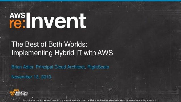 The Best of Both Worlds: Implementing Hybrid IT with AWS Brian Adler, Principal Cloud Architect, RightScale November 13, 2...