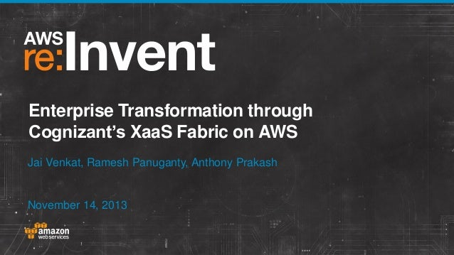 Enterprise Transformation through Cognizant's XaaS Fabric on AWS Jai Venkat, Ramesh Panuganty, Anthony Prakash  November 1...