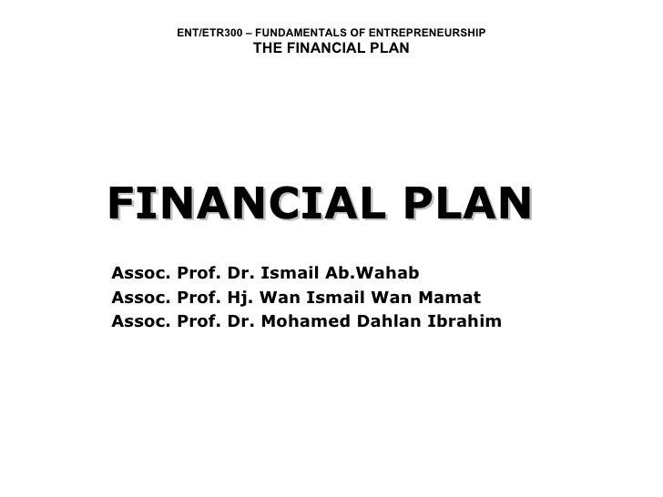 FINANCIAL PLAN Assoc. Prof. Dr. Ismail Ab.Wahab Assoc. Prof. Hj. Wan Ismail Wan Mamat Assoc. Prof. Dr. Mohamed Dahlan Ibra...