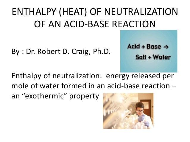 ENTHALPY (HEAT) OF NEUTRALIZATION OF AN ACID-BASE REACTION By : Dr. Robert D. Craig, Ph.D. Enthalpy of neutralization: ene...