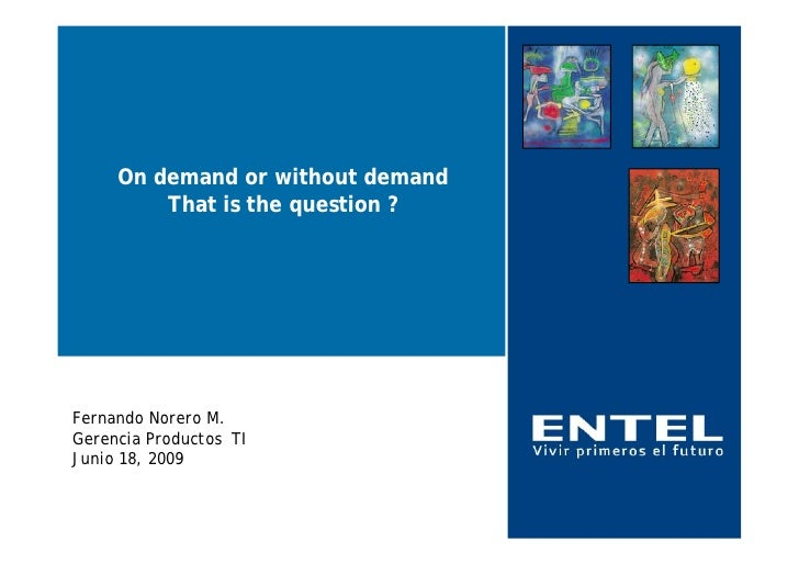 On demand or without demand          That is the question ?     Fernando Norero M. Gerencia Productos TI Junio 18, 2009