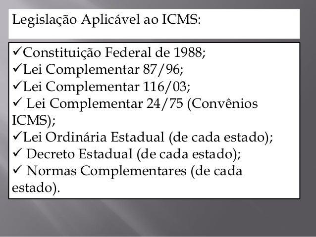 Constituição Federal de 1988; Lei Complementar 87/96; Lei Complementar 116/03;  Lei Complementar 24/75 (Convênios ICMS...