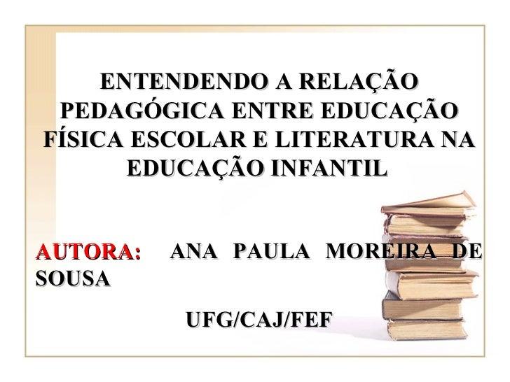 ENTENDENDO A RELAÇÃO PEDAGÓGICA ENTRE EDUCAÇÃO FÍSICA ESCOLAR E LITERATURA NA EDUCAÇÃO INFANTIL   AUTORA:   ANA PAULA MORE...