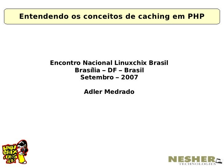 Entendendo os conceitos de caching em PHP           Encontro Nacional Linuxchix Brasil             Brasília – DF – Brasil ...