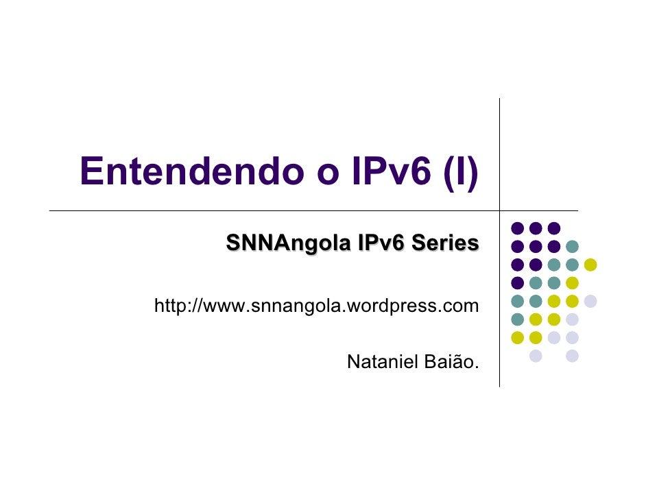 Entendendo o IPv6 (I)          SNNAngola IPv6 Series   http://www.snnangola.wordpress.com                       Nataniel B...