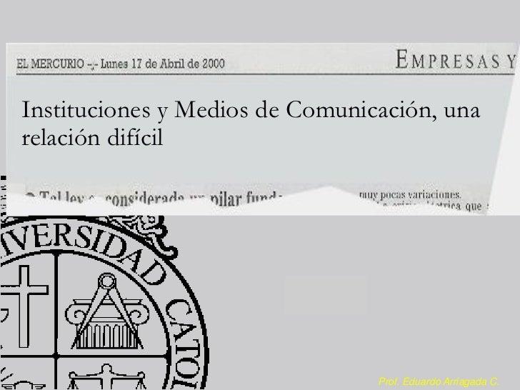 Instituciones y Medios de Comunicación, unarelación difícil                                 Prof. Eduardo Arriagada C.