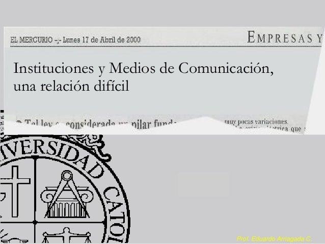Instituciones y Medios de Comunicación, una relación difícil  Prof. Eduardo Arriagada C.