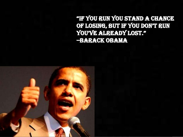 """if you run you stand a chanceof losing, but if you don't runyou've already lost.""–Barack Obama"