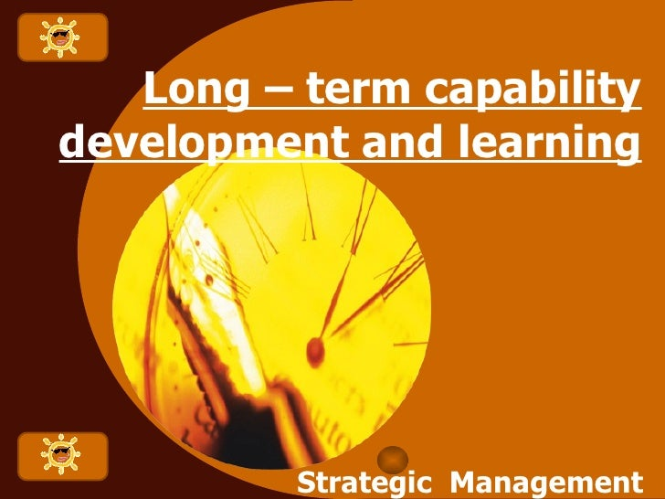 Long Term Capability development and learning