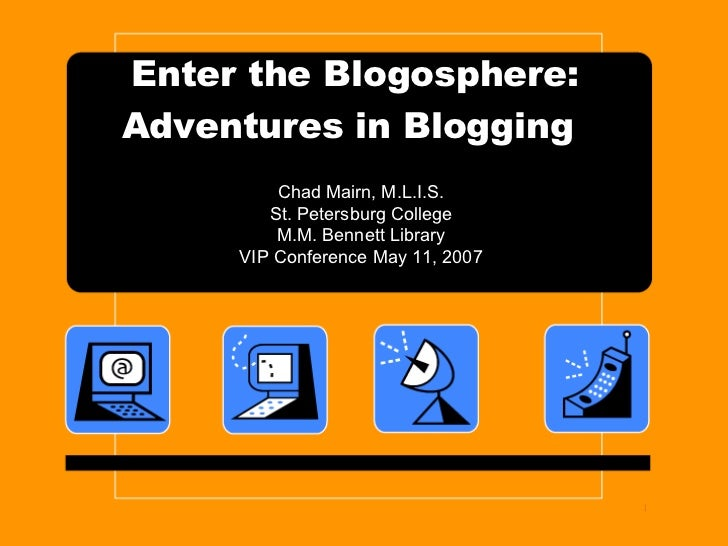Enter the Blogosphere: Adventures in Blogging   Chad Mairn, M.L.I.S. St. Petersburg College M.M. Bennett Library VIP Confe...