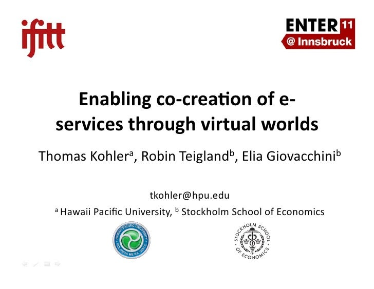 Enabling	  co-­‐crea.on	  of	  e-­‐   services	  through	  virtual	  worlds	  Thomas	  Kohlera,	  Robin	  Teiglandb,	  Eli...