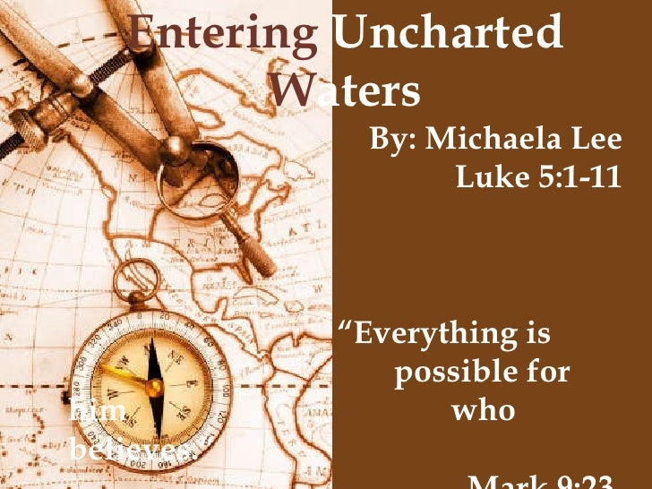 """Entering  Uncharted  W aters By: Michaela Lee Luke 5:1-11 """" Everything is  possible for him    who believes."""" Mark 9:23"""