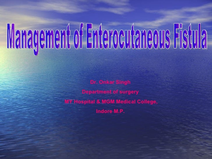 Management of Enterocutaneous Fistula Dr. Onkar Singh Department of surgery MY Hospital & MGM Medical College, Indore M.P.