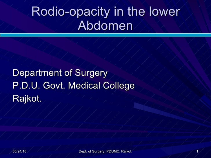 Rodio-opacity in the lower Abdomen <ul><li>Department of Surgery </li></ul><ul><li>P.D.U. Govt. Medical College </li></ul>...