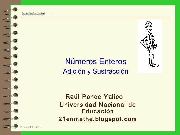 Números Enteros Adición y Sustracción <ul><li>Raúl Ponce Yalico </li></ul><ul><li>Universidad Nacional de Educación </li><...