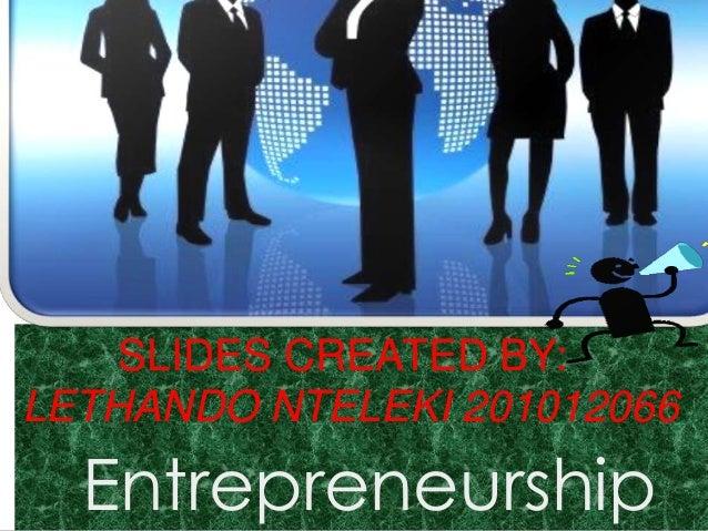 SLIDES CREATED BY: LETHANDO NTELEKI 201012066  Entrepreneurship