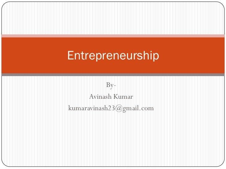 Entrepreneurship              By-       Avinash Kumar kumaravinash23@gmail.com