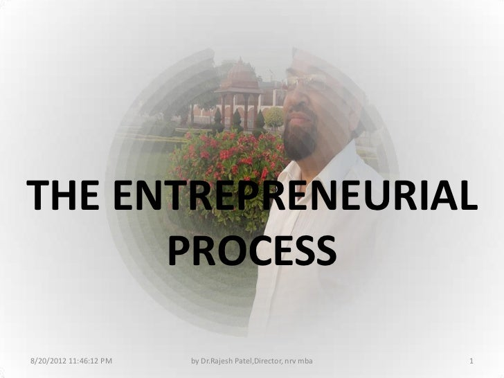 THE ENTREPRENEURIAL      PROCESS8/20/2012 11:46:12 PM   by Dr.Rajesh Patel,Director, nrv mba   1