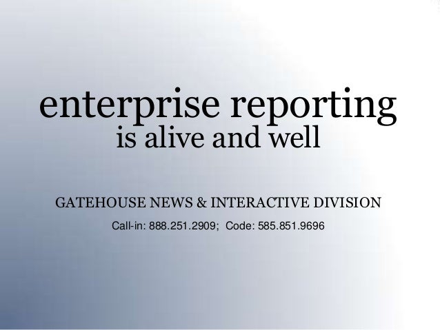 enterprise reporting      is alive and wellGATEHOUSE NEWS & INTERACTIVE DIVISION      Call-in: 888.251.2909; Code: 585.851...