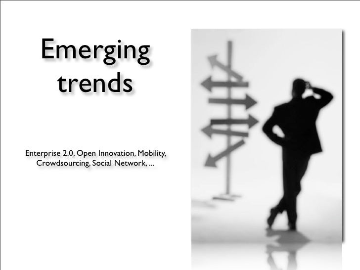 Emerging      trends  Enterprise 2.0, Open Innovation, Mobility,    Crowdsourcing, Social Network, ...