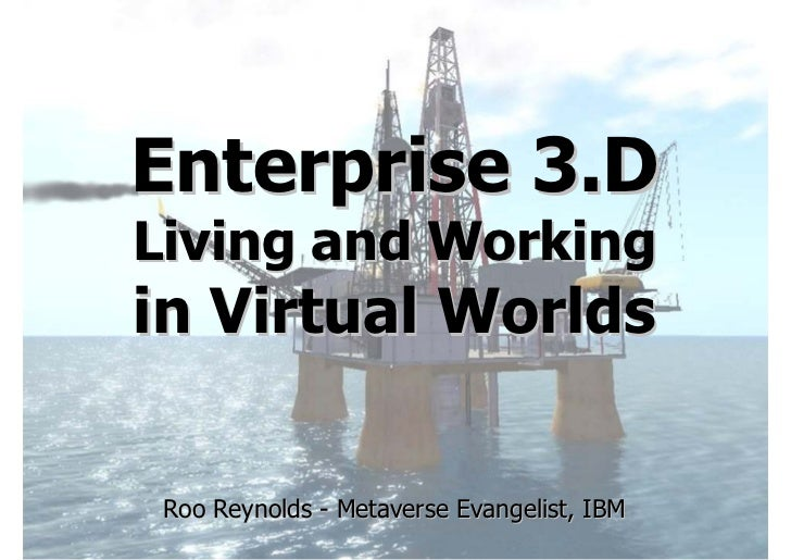 Enterprise 3.D Living and Working in Virtual Worlds   Roo Reynolds - Metaverse Evangelist, IBM