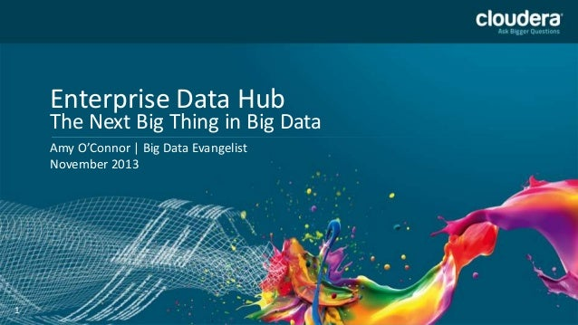 Enterprise Data Hub  The Next Big Thing in Big Data Amy O'Connor | Big Data Evangelist November 2013  1