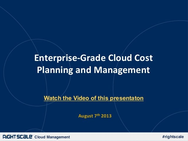 Cloud Management! #rightscale! Enterprise)Grade-Cloud-Cost- Planning-and-Management- August-7th-2013- Watch the Video of t...