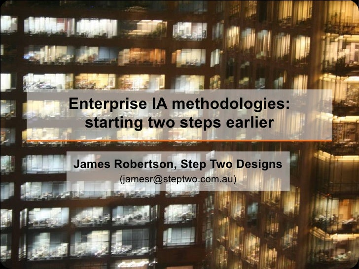 Enterprise IA methodologies: starting two steps earlier James Robertson, Step Two Designs (jamesr@steptwo.com.au)