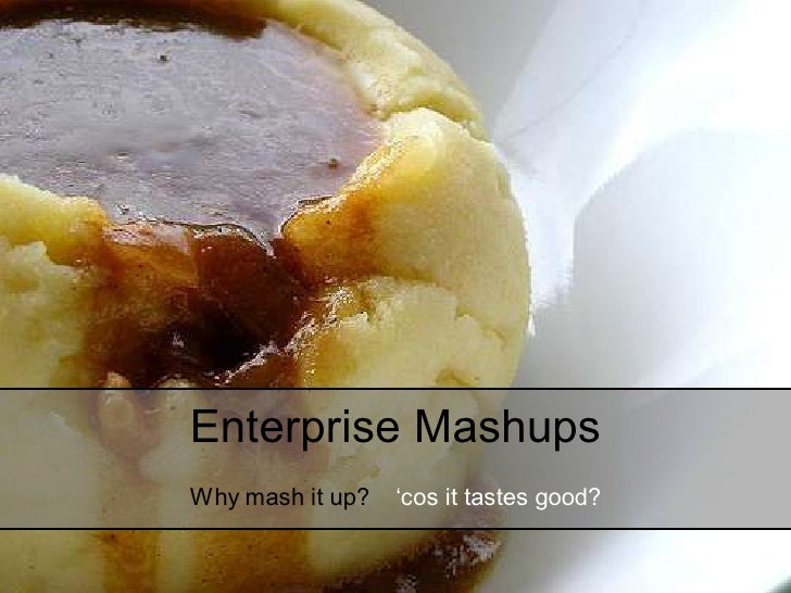 Enterprise Mashups Why mash it up?   'cos it tastes good?