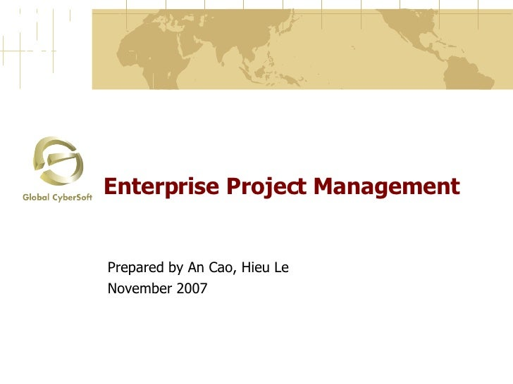 Enterprise Project Management Prepared by An Cao, Hieu Le November 2007
