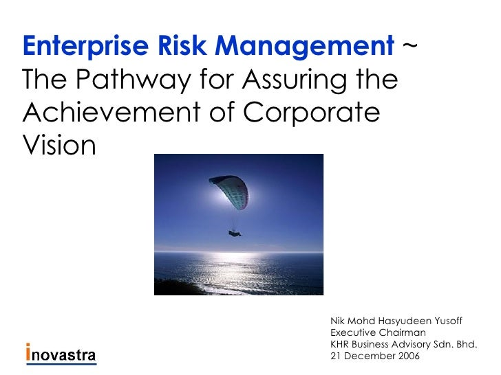 Enterprise Risk Management  ~ The Pathway for Assuring the Achievement of Corporate Vision Nik Mohd Hasyudeen Yusoff Execu...