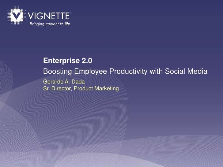 Enterprise 2.0 Boosting Employee Productivity with Social Media Gerardo A. Dada Sr. Director, Product Marketing           ...
