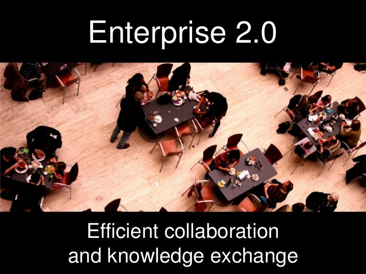 Enterprise 2.0                          Efficient collaboration                    and knowledge exchange Photo: http://ww...