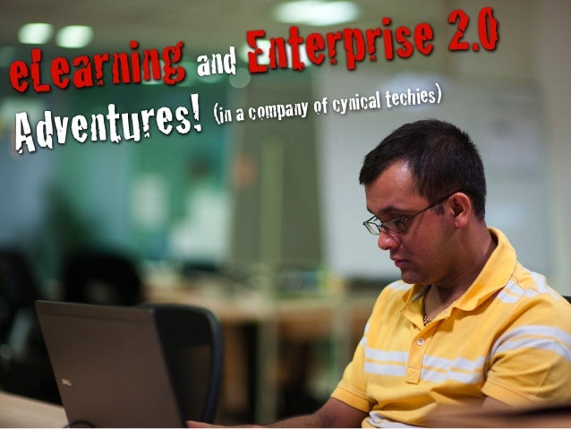 eLearning and Enterprise 2.0 Adventures! (in a company of cynical techies)