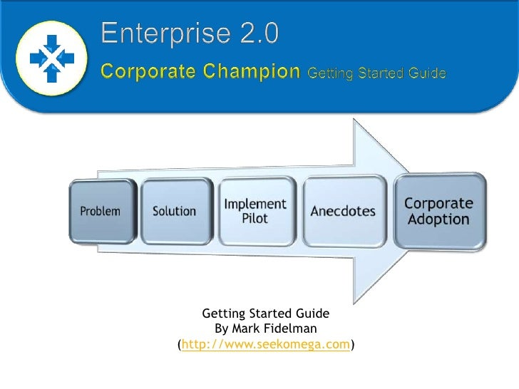 Enterprise 2.0  Corporate Champion Getting Started Guide<br />Getting Started GuideBy Mark Fidelman (http://www.seekomega....