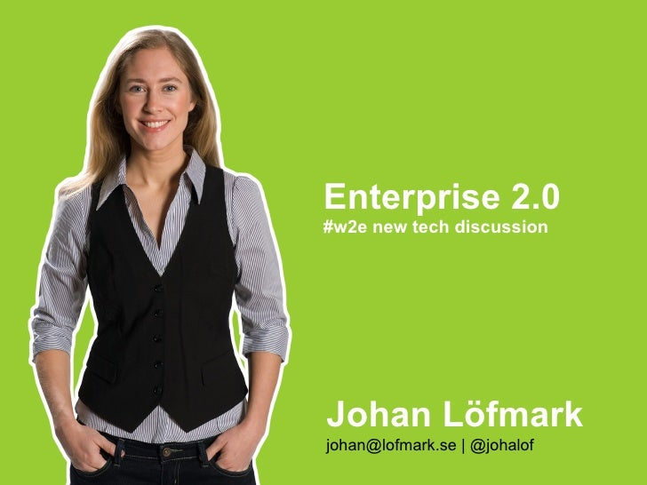 Enterprise 2.0 #w2e new tech discussion Johan Löfmark johan@lofmark.se | @johalof