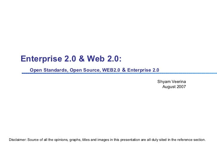 Enterprise 2.0 & Web 2.0:    Open Standards, Open Source, WEB2.0   &   Enterprise 2.0 Shyam Veerina August 2007 Disclaimer...