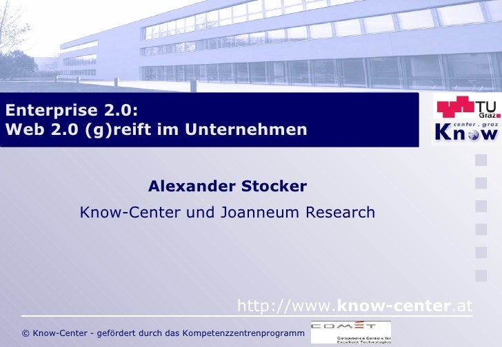 Enterprise 2.0:  Web 2.0 (g)reift im Unternehmen Alexander Stocker Know-Center und Joanneum Research