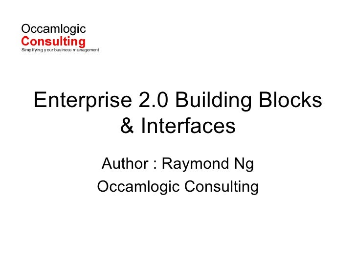 Enterprise 2.0 Building Blocks & Interfaces Author : Raymond Ng Occamlogic Consulting