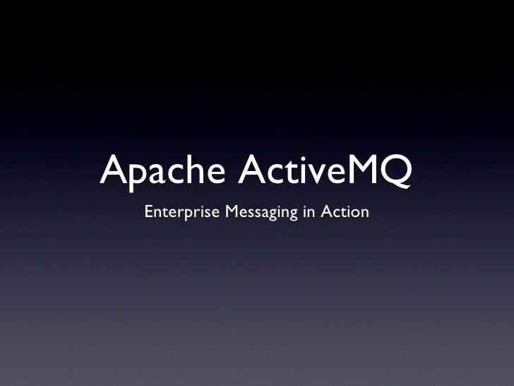 Apache ActiveMQ <ul><li>Enterprise Messaging in Action </li></ul>